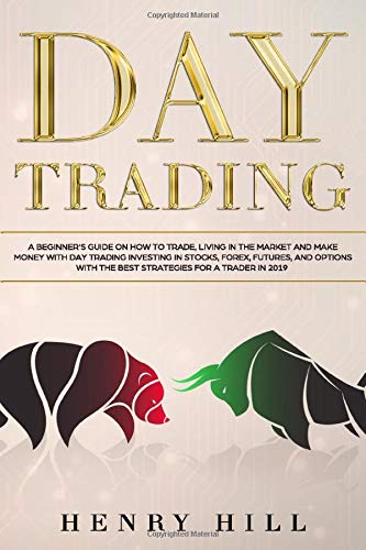 Day Trading: A Beginner\'s Guide on How to Trade, Living in the Market and Make Money with Day Trading Investing in Stocks, Forex, and Options with the Best Futures and Strategies for a Trader