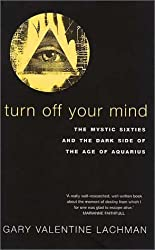 Turn Off Your Mind: The Mystic Sixties and the Dark Side of the Age of Aquarius by Gary Lachman (2001-05-04)