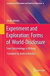 Experiment and Exploration: Forms of World-Disclosure: From Epistemology to Bildung (Contemporary Philosophies and Theories in Education Book 6) (English Edition)