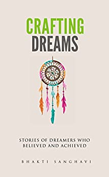 Crafting Dreams: Stories of dreamers who believed and achieved by [Sanghavi, Bhakti]