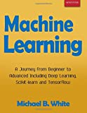 Machine Learning: A Journey from Beginner to Advanced Including Deep Learning, Scikit-learn and Tensorflow