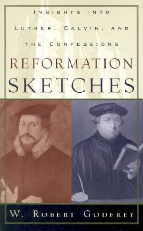 Reformation Sketches: Insights into Luther, Calvin, and the Confessions by W. Robert Godfrey (2003-04-08)