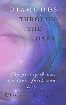 Diamonds Through The Dark: The Poetry I Am in Love, Faith and Fire by [Evangelou, Christine]