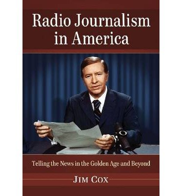 [(Radio Journalism in America: Telling the News in the Golden Age and Beyond)] [Author: Jim Cox] published on (May, 2013)