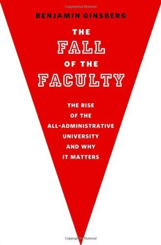 The Fall of the Faculty: The Rise of the All-Administrative University and Why it Matters by Ginsberg, Benjamin (2011) Hardcover