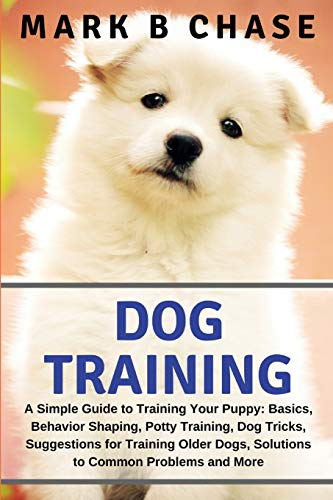 Dog Training: A Simple Guide to Training Your Puppy: Basics, Behavior Shaping, Potty Training, Dog Tricks, Suggestions for Training Older Dogs, Solutions to Common Problems and More (Dog House Training)