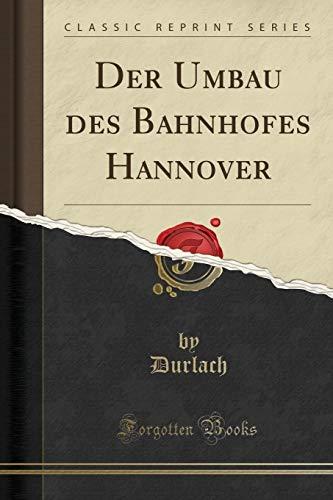 Der Umbau des Bahnhofes Hannover (Classic Reprint)