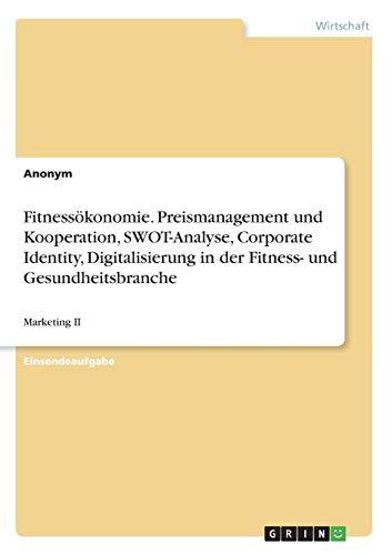 Fitnessökonomie. Preismanagement und Kooperation, SWOT-Analyse, Corporate Identity, Digitalisierung in der Fitness- und Gesundheitsbranche: Marketing II