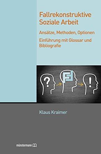Fallrekonstruktive Soziale Arbeit: Ansätze, Methoden, Optionen. Einführung mit Glossar und Bibliografie