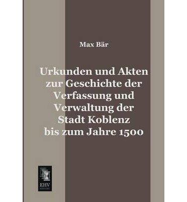 Urkunden Und Akten Zur Geschichte Der Verfassung Und Verwaltung Der Stadt Koblenz Bis Zum Jahre 1500 (Paperback)(German) - Common