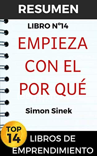 RESUMEN - COMIENZA CON EL POR QUÉ  (Simon Sinek): Cómo los grandes líderes inspiran a todos a tomar medidas (TOP 14 MEJORES LIBROS DE EMPRENDIMIENTO) por Resumiendo Libros