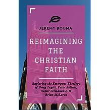 Reimagining the Christian Faith: Exploring the Emergent Theology of Doug Pagitt, Peter Rollins, Samir Selmanovic, and Brian McLaren