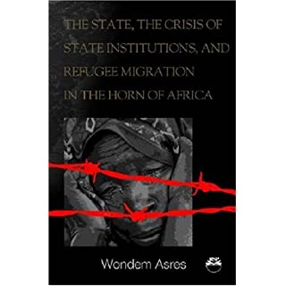 The State, the Crisis of State Institutions, and Refugee Migration in the Horn of Africa: The Cases of Ethiopia, Sudan, and Somalia by Wondem Asres Degu (2006-10-18)