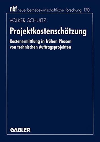 Projektkostenschätzung: Kostenermittlung in frühen Phasen von technischen Auftragsprojekten (neue betriebswirtschaftliche forschung (nbf), Band 170)