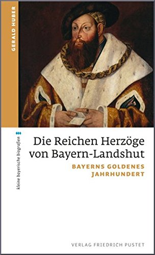 Die Reichen Herzöge von Bayern-Landshut: Bayerns goldenes Jahrhundert (kleine bayerische biografien)