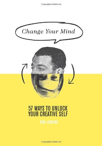 Change Your Mind: 57 Ways to Unlock Your Creative Self