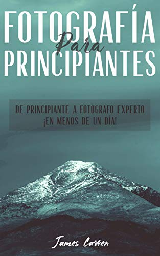 FOTOGRAFÍA PARA PRINCIPIANTES - De Principiante a Fotógrafo Experto ¡En Menos de un Día!: Libro en Español/The Art of Photography for Beginners Spanish Book por James Carren