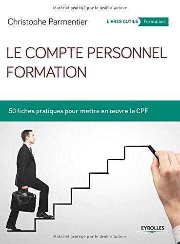Le compte personnel formation: 50 fiches pratiques pour mettre en oeuvre le CPF.