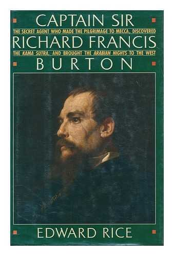 Captain Sir Richard Francis Burton: The Secret Agent Who Made the Pilgrimage to Mecca, Discovered the Kama Sutra, Brought the Arabian Nights to the