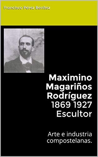 Maximino Magariños Rodríguez 1869 1927 Escultor:  Arte e industria compostelanas. por Francisco Pérez Benítez