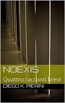 NoExis: Quattro racconti brevi di [Pierini, Diego K.]