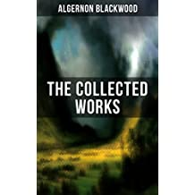 The Collected Works of Algernon Blackwood: 10 Novels & 80+ Short Stories all unabridged: The Empty House and Other Ghost Stories, John Silence Series, ... The Wave, The Listener… (English Edition)