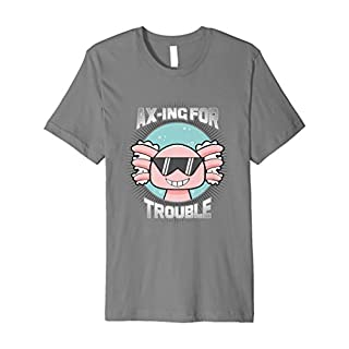 Axolotl Ax-Ing For Trouble T-Shirt Cool Bully Axolotls Shirt