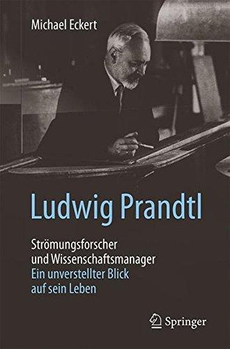 Ludwig Prandtl – Strömungsforscher und Wissenschaftsmanager: Ein unverstellter Blick auf sein Leben