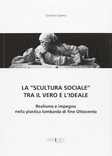 La «scultura sociale» tra il vero e l'ideale. Realismo e impegno nella plastica lombarda di fine Ottocento (Ricerche di S/Confine)