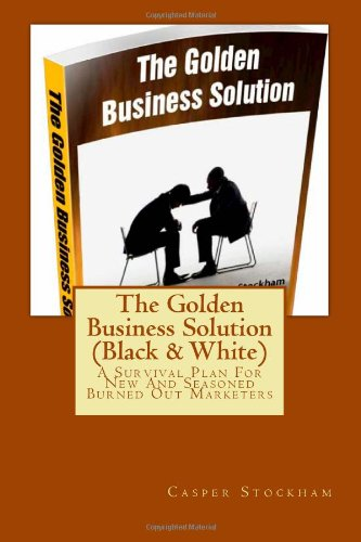 The Golden Business Solution: A Survival Plan For New And Seasoned Burned Out Marketers (Black & White) (Volume 1)