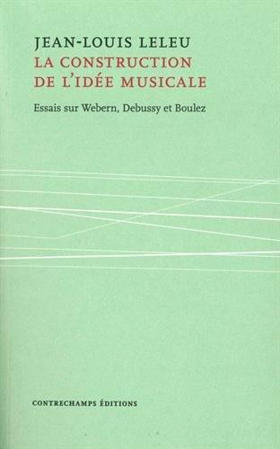 La construction de l'idée musicale : Essais sur Webern, Debussy et Boulez