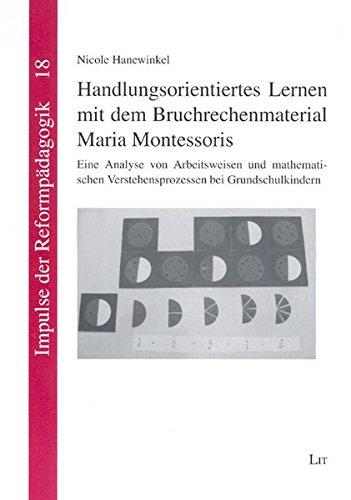 Handlungsorientiertes Lernen mit dem Bruchrechenmaterial Maria Montessoris: Eine Analyse von Arbeitsweisen und mathematischen Verstehensprozessen bei Grundschulkindern (Impulse der Reformpädagogik)