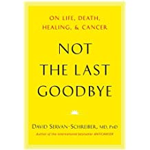 Not the Last Goodbye: On Life, Death, Healing, and Cancer by David Servan-Schreiber MD PhD (2011-11-17)