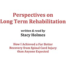 Perspectives on Long Term Rehabilitation: How I Achieved a Far Better Recovery from Spinal Cord Injury than Anyone Expected