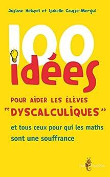 100 idées pour aider les élèves « dyscalculiques »: et tous ceux pour qui les maths sont une souffrance par [Helayel, Josiane, Causse-Mergui, Isabelle]