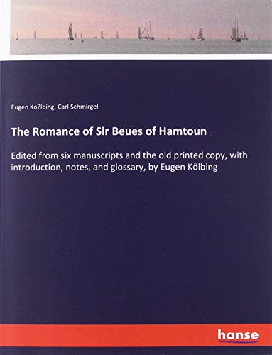 The Romance of Sir Beues of Hamtoun: Edited from six manuscripts and the old printed copy, with introduction, notes, and glossary, by Eugen Kölbing