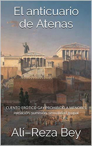 El anticuario de Atenas: CUENTO ERÓTICO GAY PROHIBIDO A MENORES DE EDAD iniciación, sumisión, sexualidad grupal (historias de mi vida nº 1)
