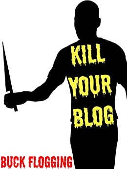 Kill Your Blog: 12 Reasons Why You Should Stop Blogging! by [Flogging, Buck]
