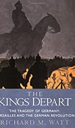 The Kings Depart: The Tragedy of Germany: Versailles and the German Revolution