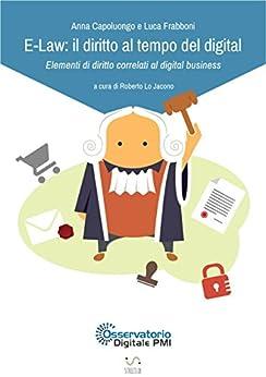 E-Law: il diritto al tempo del digital - Elementi di diritto correlati al digital business di [Roberto Lo Jacono, Luca Frabboni, A-Osservatorio Digitale PMI, Anna Capoluongo]