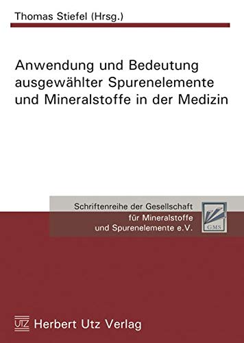 Anwendung und Bedeutung ausgewählter Spurenelemente und Mineralstoffe in der Medizin (Schriftenreihe der Gesellschaft für Mineralstoffe und Spurenelemente e.V.)