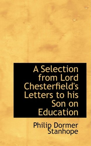 A Selection from Lord Chesterfield's Letters to His Son on Education