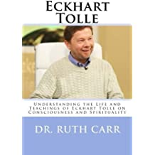 Eckhart Tolle: Understanding the Life and Teachings of Eckhart Tolle on Consciousness and Spirituality by Dr. Ruth Carr (2014-02-12)