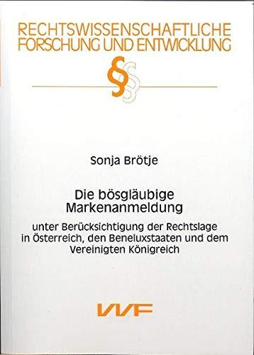 Die bösgläubige Markenanmeldung: Unter Berücksichtigung der Rechtslage in Österreich, den Beneluxstaaten und dem vereinigten Königreich (Rechtswissenschaftliche Forschung und Entwicklung)
