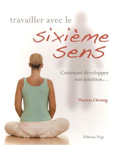 Travailler avec le sixième sens : Comment développer son intuition... par Theresa Cheung