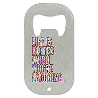 Life is Better When You are Laughing Bottle Opener