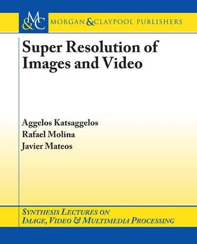 Super Resolution of Images and Video (Synthesis Lectures on Image, Video, and Multimedia Processing)