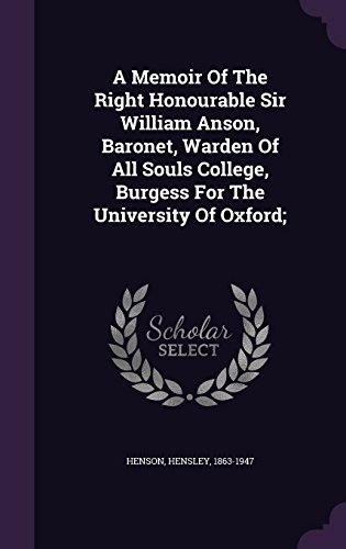 A Memoir Of The Right Honourable Sir William Anson, Baronet, Warden Of All Souls College, Burgess For The University Of Oxford;