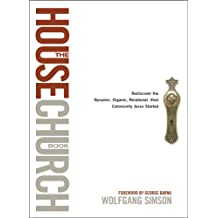 The House Church Book: Rediscover the Dynamic, Organic, Relational, Viral Community Jesus Started (English Edition)
