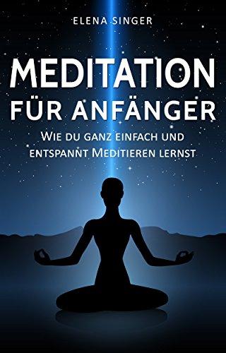 Meditation für Anfänger: Wie du ganz einfach und entspannt meditieren lernst:: Wie du garantiert  Ängste, Stress und Übergewicht los wirst und neue Energie, Gelassenheit, Glück und Freude tankst